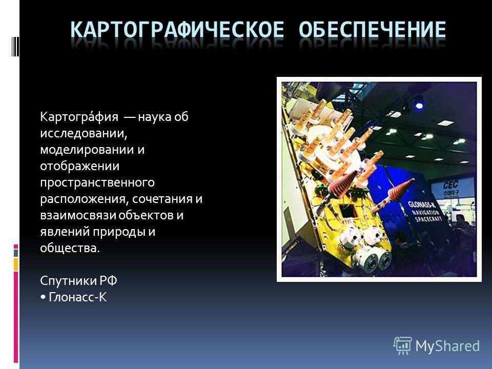 Картогра́фия наука об исследовании, моделировании и отображении пространственного расположения, сочетания и взаимосвязи объектов и явлений природы и общества. Спутники РФ Глонасс-К