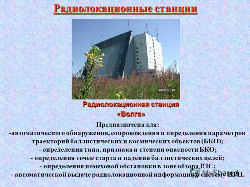 Радиолокационная станция «Волга» Радиолокационные станции Предназначена для: -автоматического обнаружения, сопровождения и определения параметров траекторий баллистических и космических объектов (БКО); - определения типа, признака и степени опасности