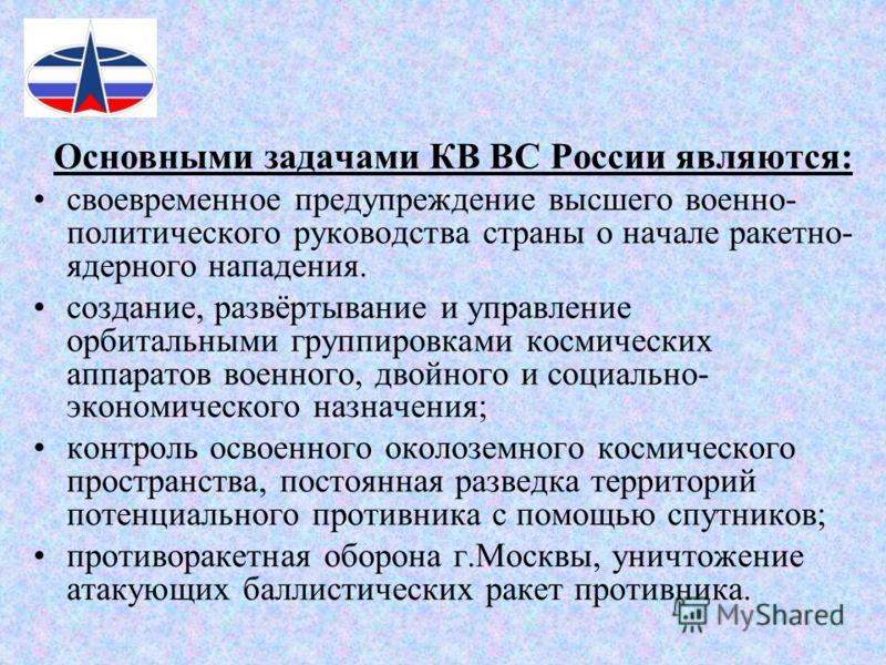 Основными задачами КВ ВС России являются: своевременное предупреждение высшего военно- политического руководства страны о начале ракетно- ядерного нападения. создание, развёртывание и управление орбитальными группировками космических аппаратов военно