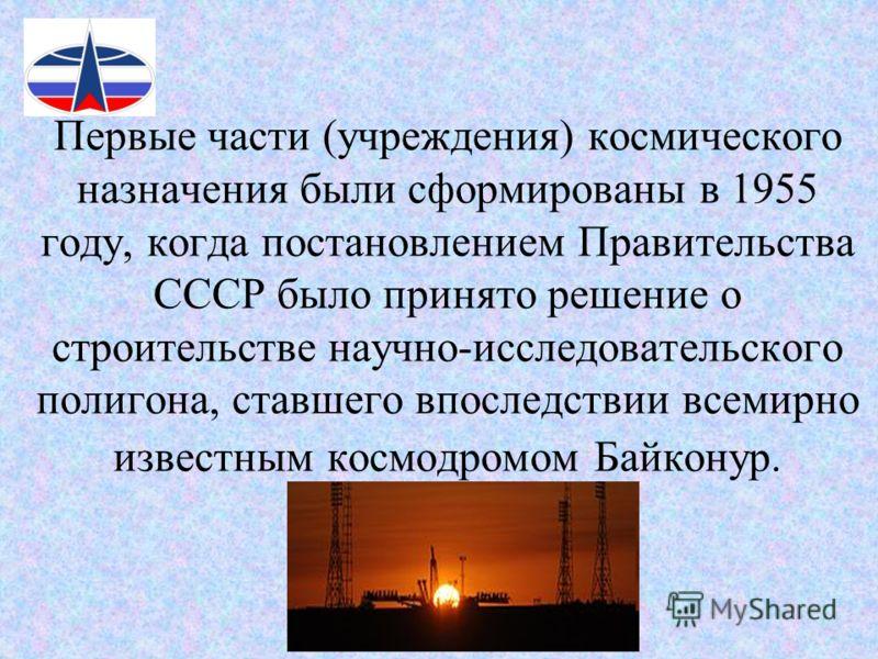 Первые части (учреждения) космического назначения были сформированы в 1955 году, когда постановлением Правительства СССР было принято решение о строительстве научно-исследовательского полигона, ставшего впоследствии всемирно известным космодромом Бай
