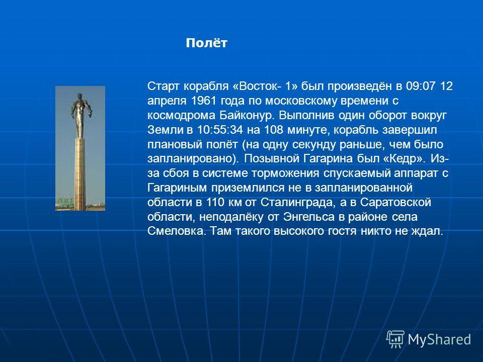 Старт корабля «Восток- 1» был произведён в 09:07 12 апреля 1961 года по московскому времени с космодрома Байконур. Выполнив один оборот вокруг Земли в 10:55:34 на 108 минуте, корабль завершил плановый полёт (на одну секунду раньше, чем было запланиро