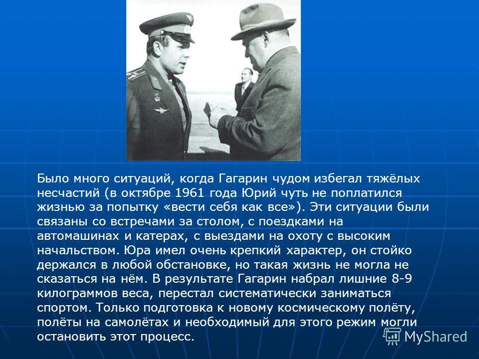 Было много ситуаций, когда Гагарин чудом избегал тяжёлых несчастий (в октябре 1961 года Юрий чуть не поплатился жизнью за попытку «вести себя как все»). Эти ситуации были связаны со встречами за столом, с поездками на автомашинах и катерах, с выездам