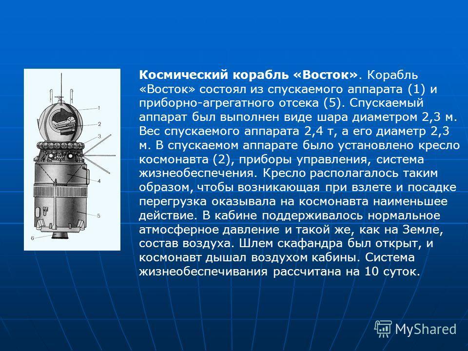 Космический корабль «Восток». Корабль «Восток» состоял из спускаемого аппарата (1) и приборно-агрегатного отсека (5). Спускаемый аппарат был выполнен виде шара диаметром 2,3 м. Вес спускаемого аппарата 2,4 т, а его диаметр 2,3 м. В спускаемом аппарат