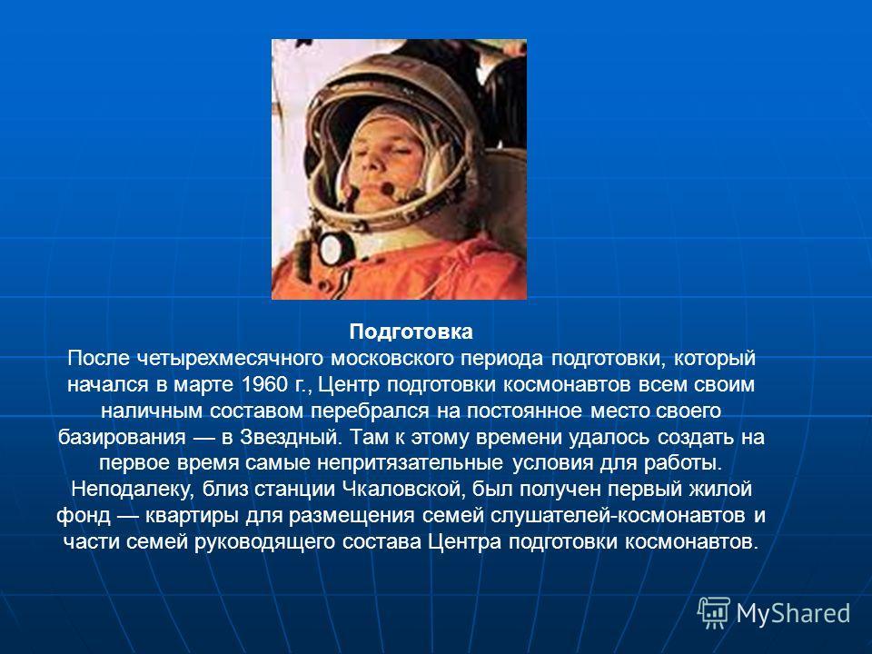 Подготовка После четырехмесячного московского периода подготовки, который начался в марте 1960 г., Центр подготовки космонавтов всем своим наличным составом перебрался на постоянное место своего базирования в Звездный. Там к этому времени удалось соз