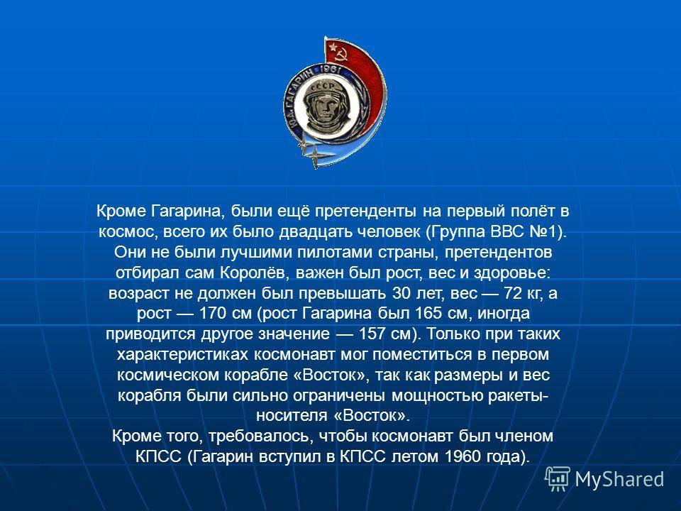 Кроме Гагарина, были ещё претенденты на первый полёт в космос, всего их было двадцать человек (Группа ВВС 1). Они не были лучшими пилотами страны, претендентов отбирал сам Королёв, важен был рост, вес и здоровье: возраст не должен был превышать 30 ле