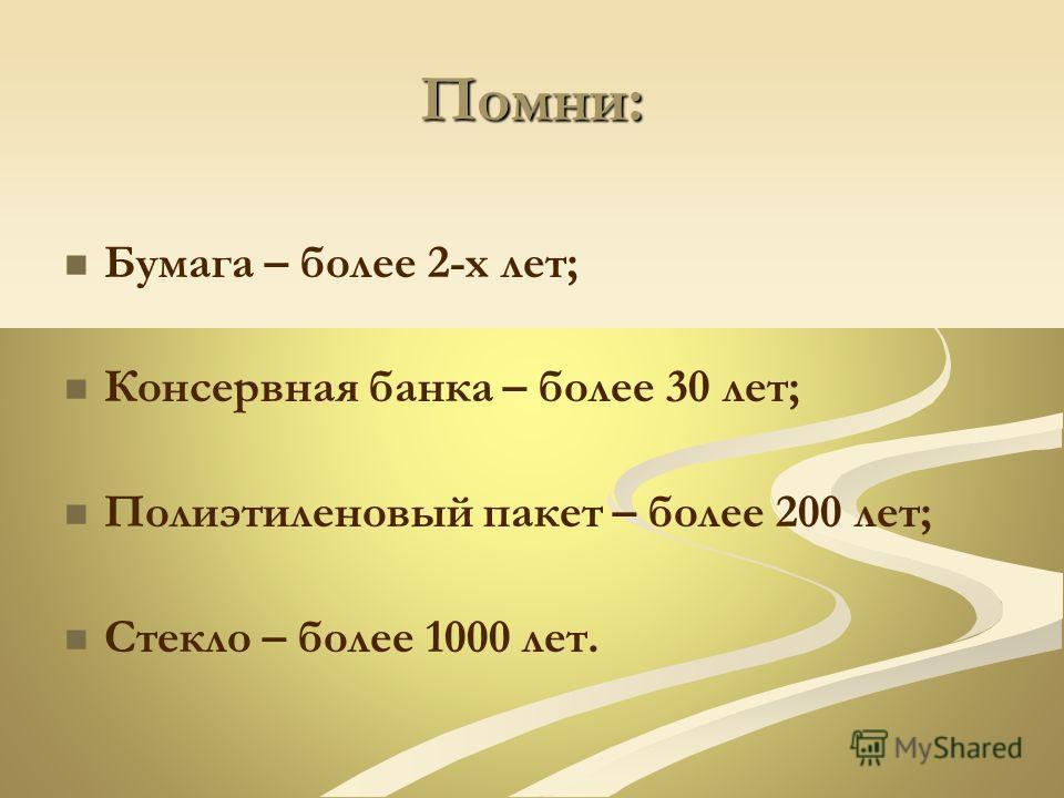 Помни: Бумага – более 2-х лет; Консервная банка – более 30 лет; Полиэтиленовый пакет – более 200 лет; Стекло – более 1000 лет.