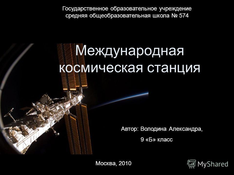 Автор: Володина Александра, 9 «Б» класс Международная космическая станция Государственное образовательное учреждение средняя общеобразовательная школа 574 Москва, 2010