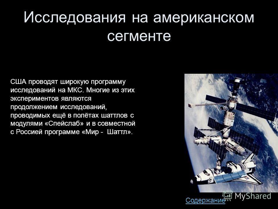 Исследования на американском сегменте США проводят широкую программу исследований на МКС. Многие из этих экспериментов являются продолжением исследований, проводимых ещё в полётах шаттлов с модулями «Спейслаб» и в совместной с Россией программе «Мир