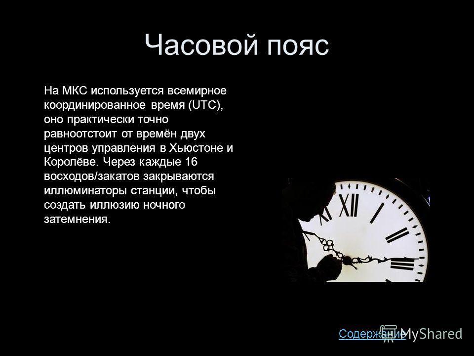 Часовой пояс На МКС используется всемирное координированное время (UTC), оно практически точно равноотстоит от времён двух центров управления в Хьюстоне и Королёве. Через каждые 16 восходов/закатов закрываются иллюминаторы станции, чтобы создать иллю