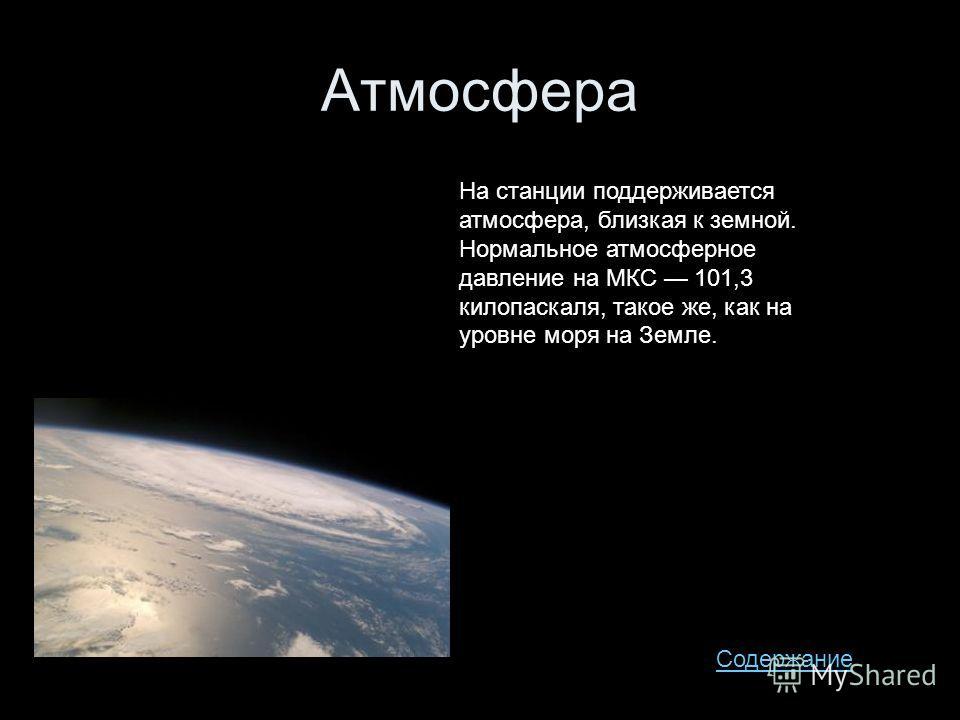 Атмосфера На станции поддерживается атмосфера, близкая к земной. Нормальное атмосферное давление на МКС 101,3 килопаскаля, такое же, как на уровне моря на Земле. Содержание
