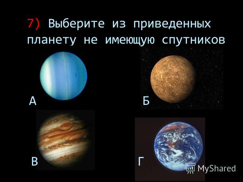 7) Выберите из приведенных планету не имеющую спутников А Б В Г