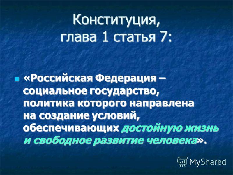 Конституция, глава 1 статья 7: «Российская Федерация – социальное государство, политика которого направлена на создание условий, обеспечивающих достойную жизнь и свободное развитие человека». «Российская Федерация – социальное государство, политика к