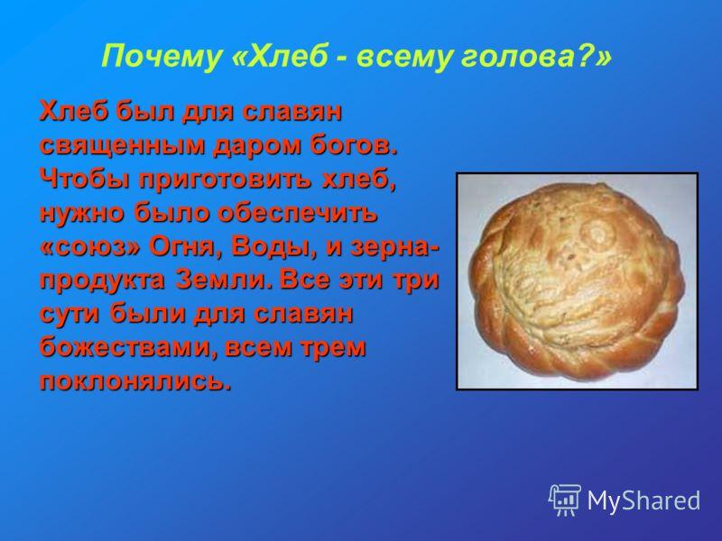 Почему «Хлеб - всему голова?» Хлеб был для славян священным даром богов. Чтобы приготовить хлеб, нужно было обеспечить «союз» Огня, Воды, и зерна- продукта Земли. Все эти три сути были для славян божествами, всем трем поклонялись.