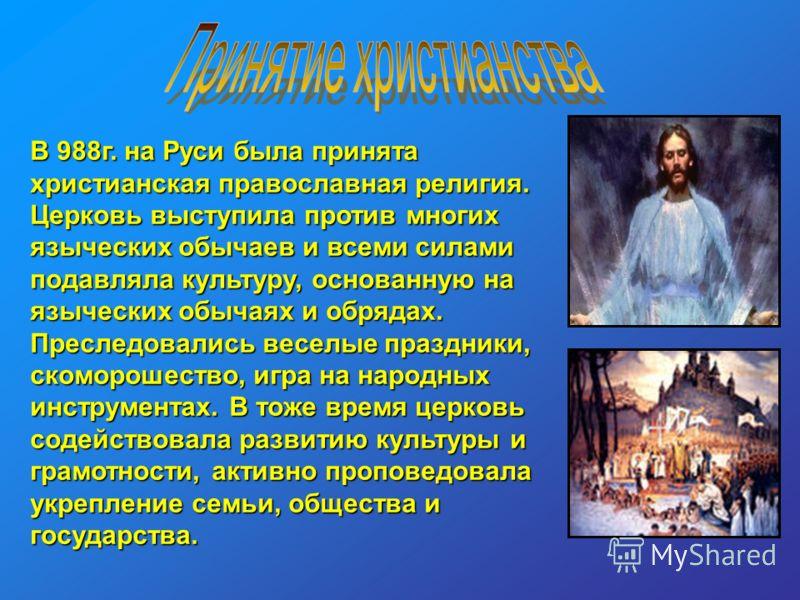 В 988г. на Руси была принята христианская православная религия. Церковь выступила против многих языческих обычаев и всеми силами подавляла культуру, основанную на языческих обычаях и обрядах. Преследовались веселые праздники, скоморошество, игра на н