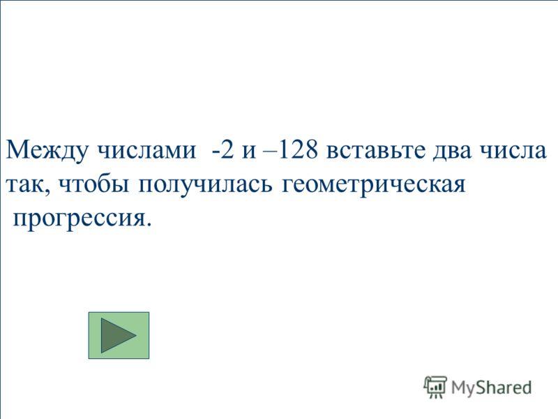 Между числами -2 и –128 вставьте два числа так, чтобы получилась геометрическая прогрессия.