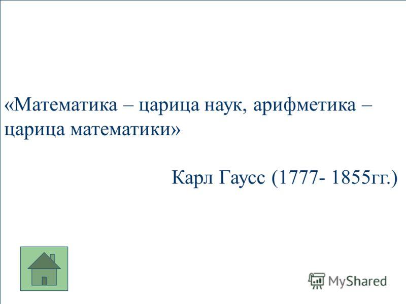 «Математика – царица наук, арифметика – царица математики» Карл Гаусс (1777- 1855гг.)