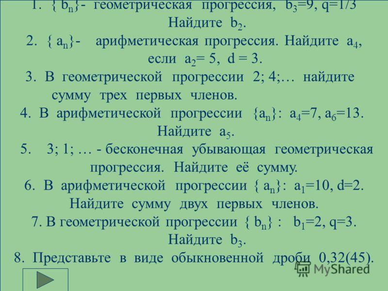 1.{ b n }- геометрическая прогрессия, b 3 =9, q=1/3 Найдите b 2. 2.{ а n }- арифметическая прогрессия. Найдите а 4, если а 2 = 5, d = 3. 3.В геометрической прогрессии 2; 4;… найдите сумму трех первых членов. 4. В арифметической прогрессии {a n }: а 4