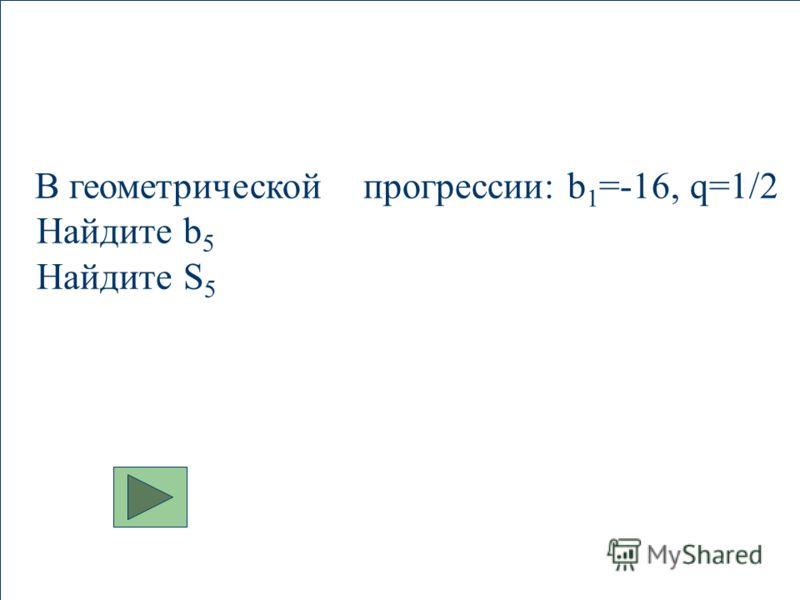 В геометрической прогрессии: b 1 =-16, q=1/2 Найдите b 5 Найдите S 5