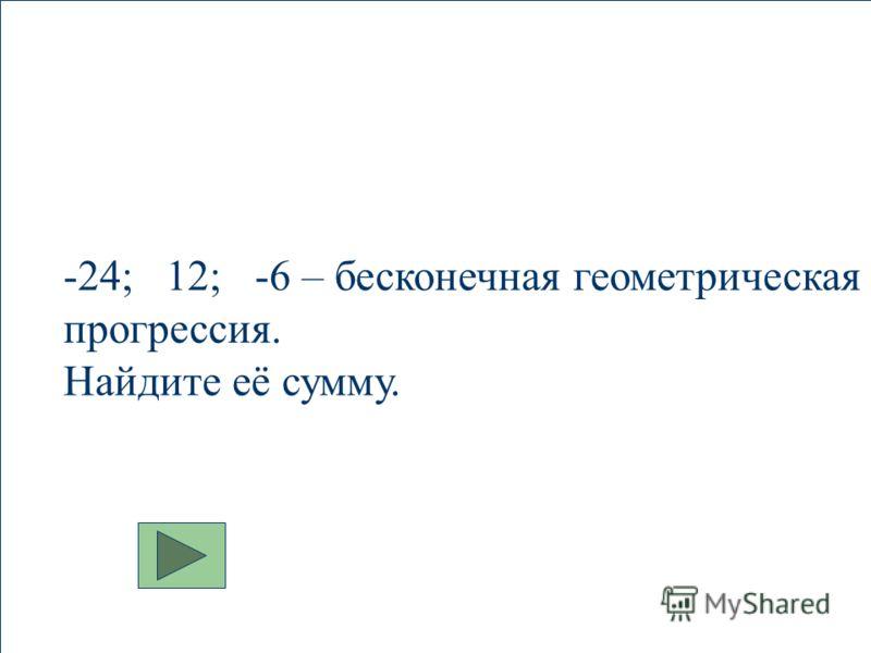 -24; 12; -6 – бесконечная геометрическая прогрессия. Найдите её сумму.
