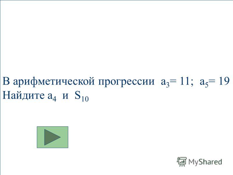 В арифметической прогрессии a 3 = 11; a 5 = 19 Найдите a 4 и S 10