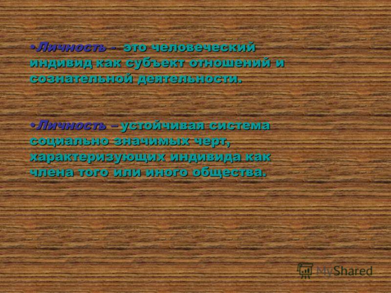Личность - это человеческий индивид как субъект отношений и сознательной деятельности.Личность - это человеческий индивид как субъект отношений и сознательной деятельности. Личность – устойчивая система социально значимых черт, характеризующих индиви