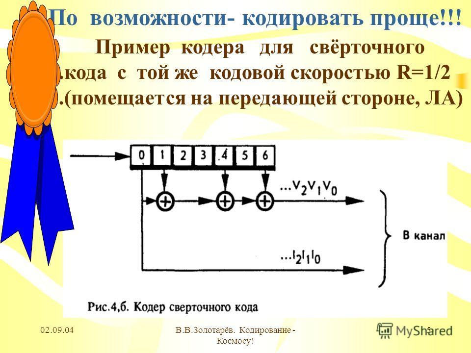 02.09.04В.В.Золотарёв. Кодирование - Космосу! 5 По возможности- кодировать проще!!! Пример кодера для свёрточного...кода с той же кодовой скоростью R=1/2...(помещается на передающей стороне, ЛА)