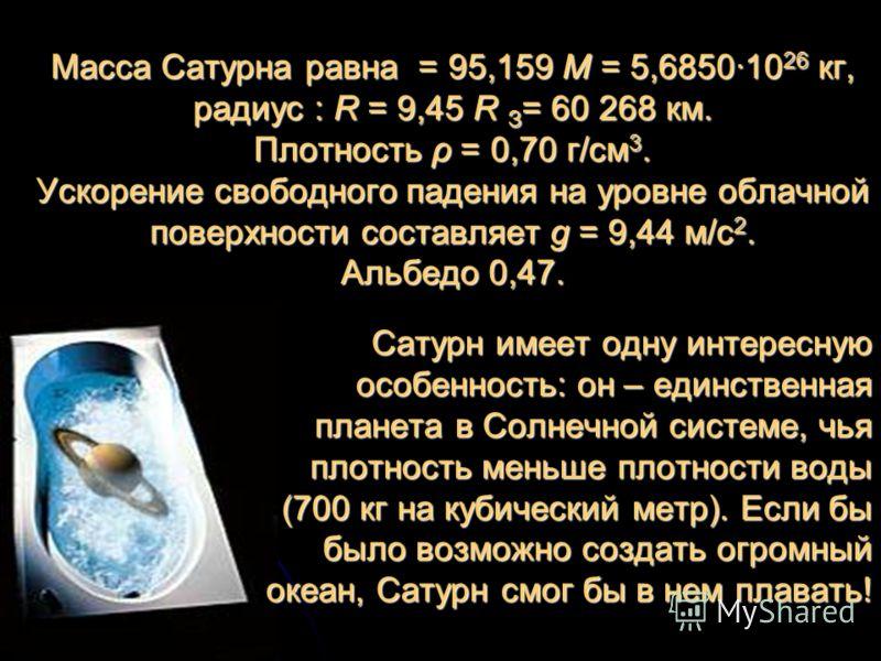 Масса Сатурна равна = 95,159 М = 5,685010 26 кг, радиус : R = 9,45 R З = 60 268 км. Плотность ρ = 0,70 г/см 3. Ускорение свободного падения на уровне облачной поверхности составляет g = 9,44 м/с 2. Альбедо 0,47. Сатурн имеет одну интересную особеннос