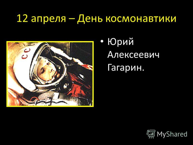12 апреля – День космонавтики Юрий Алексеевич Гагарин.