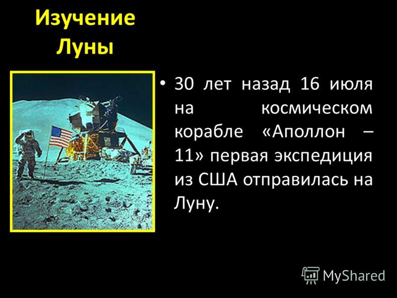 Изучение Луны 30 лет назад 16 июля на космическом корабле «Аполлон – 11» первая экспедиция из США отправилась на Луну.