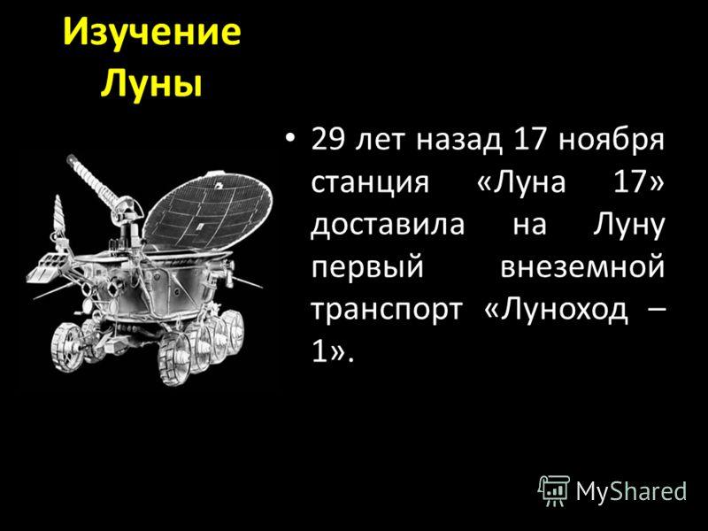 Изучение Луны 29 лет назад 17 ноября станция «Луна 17» доставила на Луну первый внеземной транспорт «Луноход – 1».