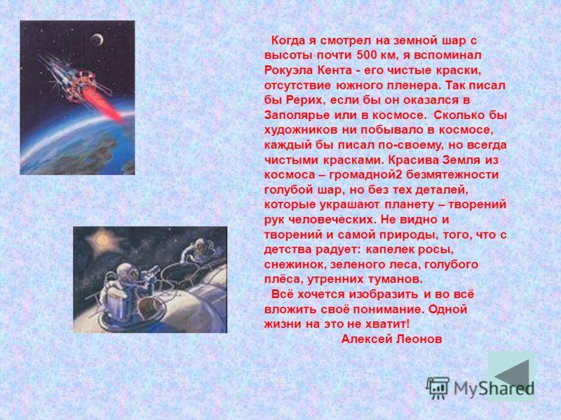 Когда я смотрел на земной шар с высоты почти 500 км, я вспоминал Рокуэла Кента - его чистые краски, отсутствие южного пленера. Так писал бы Рерих, если бы он оказался в Заполярье или в космосе. Сколько бы художников ни побывало в космосе, каждый бы п