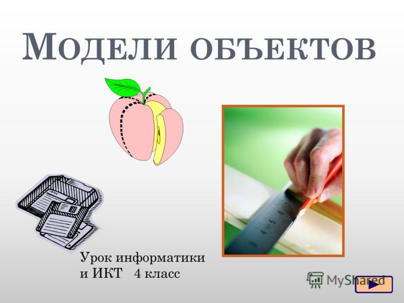 М ОДЕЛИ ОБЪЕКТОВ Урок информатики и ИКТ 4 класс