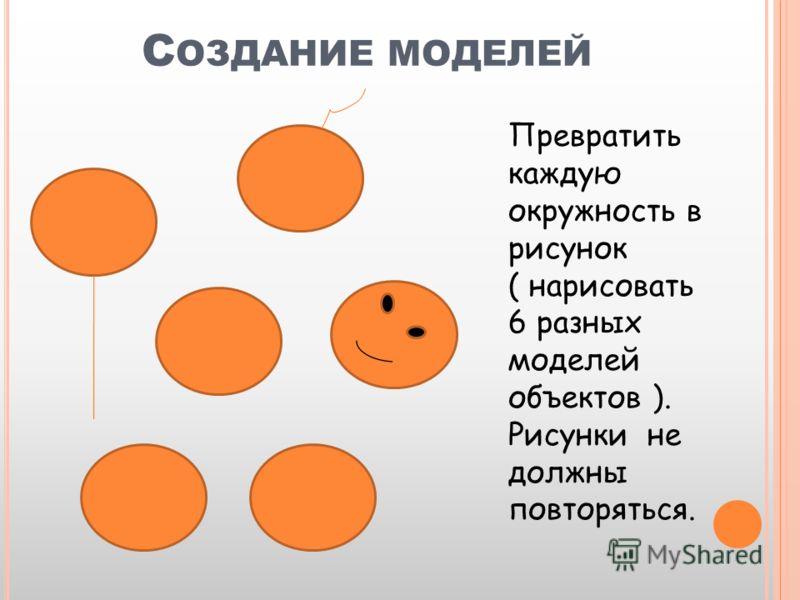 С ОЗДАНИЕ МОДЕЛЕЙ Превратить каждую окружность в рисунок ( нарисовать 6 разных моделей объектов ). Рисунки не должны повторяться.