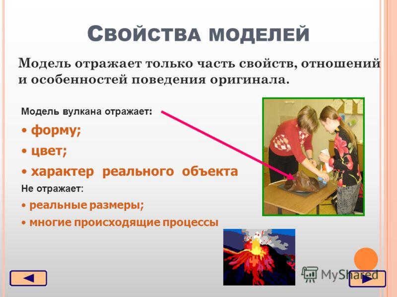 С ВОЙСТВА МОДЕЛЕЙ Модель отражает только часть свойств, отношений и особенностей поведения оригинала. Модель вулкана отражает : форму; цвет; характер реального объекта Не отражает: реальные размеры; многие происходящие процессы