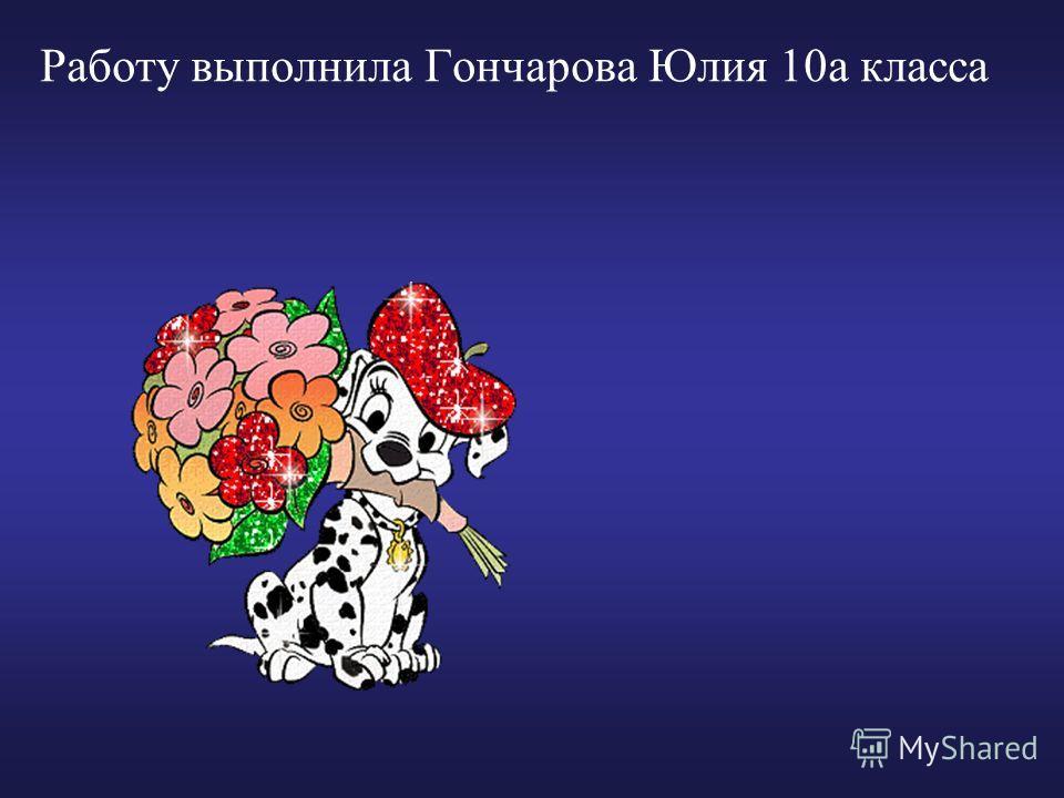 Работу выполнила Гончарова Юлия 10а класса