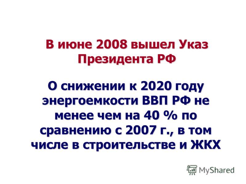В июне 2008 вышел Указ Президента РФ О снижении к 2020 году энергоемкости ВВП РФ не менее чем на 40 % по сравнению с 2007 г., в том числе в строительстве и ЖКХ