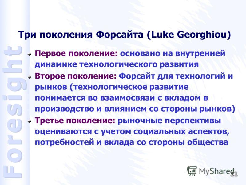 11 Три поколения Форсайта (Luke Georghiou) Первое поколение: основано на внутренней динамике технологического развития Второе поколение: Форсайт для технологий и рынков (технологическое развитие понимается во взаимосвязи с вкладом в производство и вл