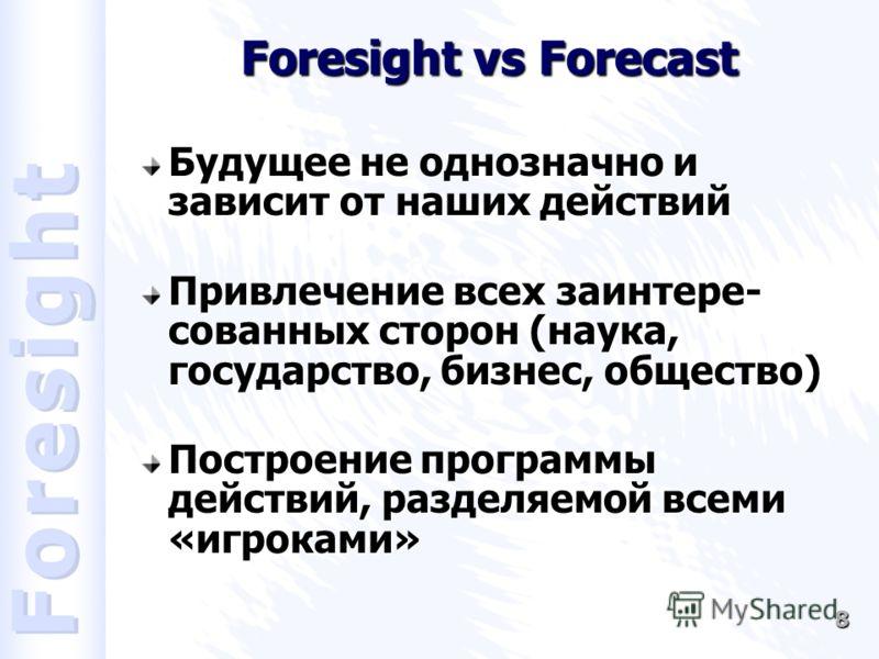 8 Foresight vs Forecast Будущее не однозначно и зависит от наших действий Привлечение всех заинтере- сованных сторон (наука, государство, бизнес, общество) Построение программы действий, разделяемой всеми «игроками»