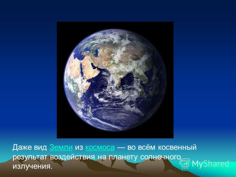 Даже вид Земли из космоса во всём косвенный результат воздействия на планету солнечного излучения.Земликосмоса
