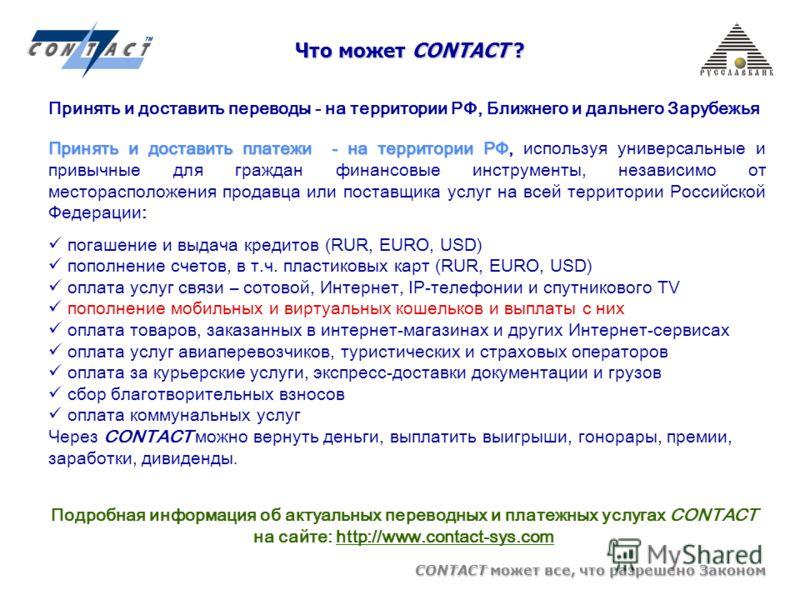 CONTACT может все, что разрешено Законом Что может CONTACT ? Принять и доставить платежи - на территории РФ Принять и доставить платежи - на территории РФ, используя универсальные и привычные для граждан финансовые инструменты, независимо от месторас