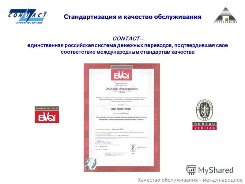 Стандартизация и качество обслуживания CONTACT – единственная российская система денежных переводов, подтвердившая свое соответствие международным стандартам качества Качество обслуживания - международное