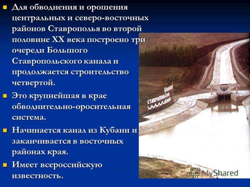 Для обводнения и орошения центральных и северо-восточных районов Ставрополья во второй половине XX века построено три очереди Большого Ставропольского канала и продолжается строительство четвертой. Для обводнения и орошения центральных и северо-восто