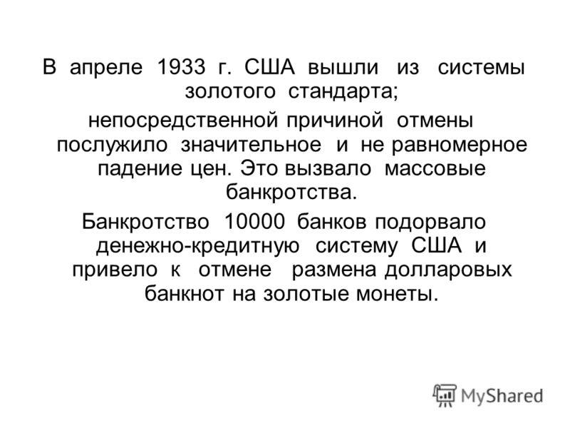В апреле 1933 г. США вышли из системы золотого стандарта; непосредственной причиной отмены послужило значительное и не равномерное падение цен. Это вызвало массовые банкротства. Банкротство 10000 банков подорвало денежно-кредитную систему США и приве