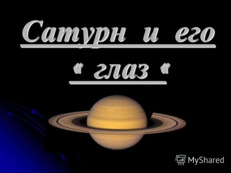 Сатурн и его « глаз « Cатурн - шестая от Солнца и вторая по величине планета Солнечной системы. Орбита: 1 429 400 000 км (9,54 АЕ) от Солнца Диаметр: 120 536 км (экватор) Масса: 5.68е26 кг В Римской мифологии Сатурн - бог сельского хозяйства. Соответ