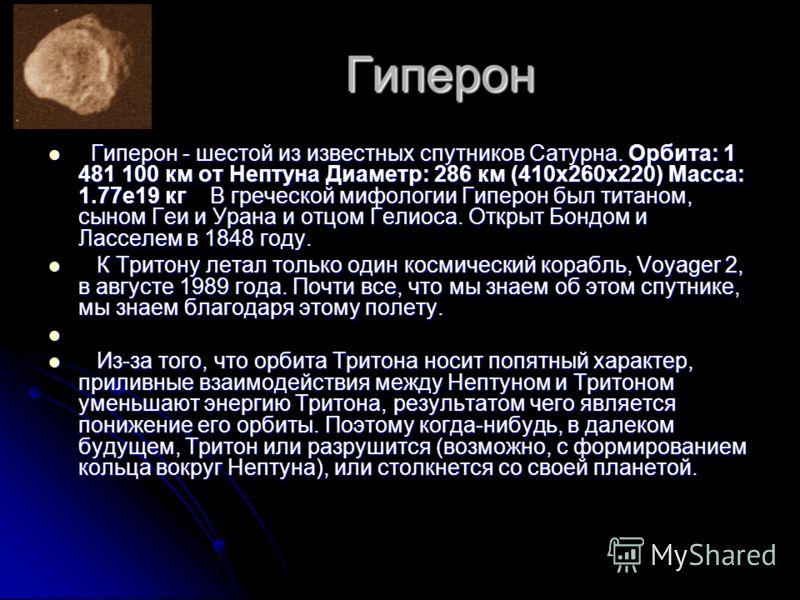 Гиперон Гиперон - шестой из известных спутников Сатурна. Орбита: 1 481 100 км от Нептуна Диаметр: 286 км (410x260x220) Масса: 1.77e19 кг В греческой мифологии Гиперон был титаном, сыном Геи и Урана и отцом Гелиоса. Открыт Бондом и Ласселем в 1848 год