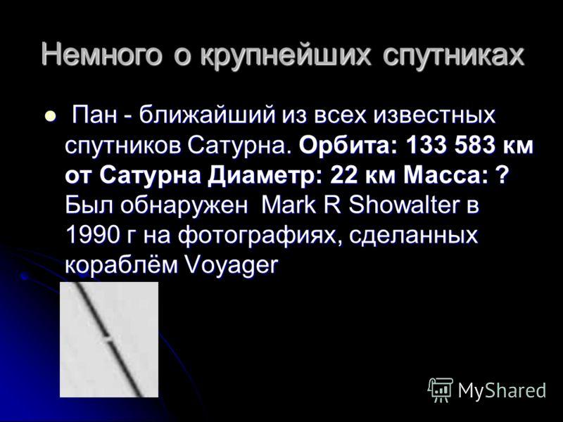 Немного о крупнейших спутниках Пан - ближайший из всех известных спутников Сатурна. Орбита: 133 583 км от Сатурна Диаметр: 22 км Масса: ? Был обнаружен Mark R Showalter в 1990 г на фотографиях, сделанных кораблём Voyager Пан - ближайший из всех извес