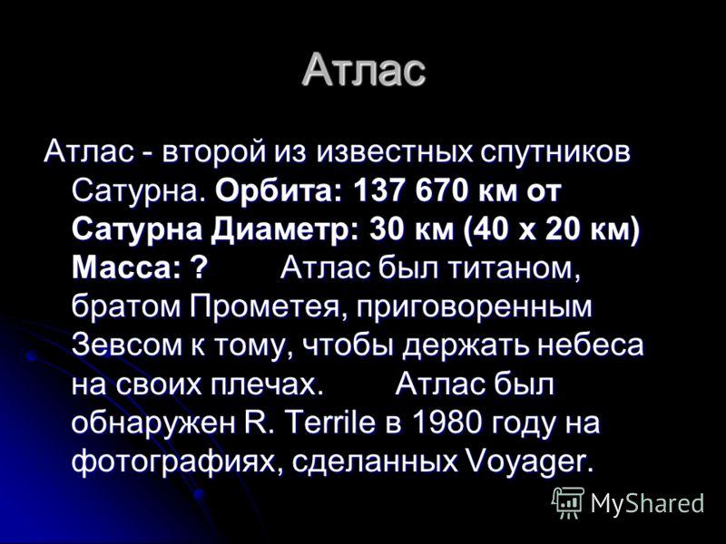 Атлас Атлас - второй из известных спутников Сатурна. Орбита: 137 670 км от Сатурна Диаметр: 30 км (40 x 20 км) Масса: ? Атлас был титаном, братом Прометея, приговоренным Зевсом к тому, чтобы держать небеса на своих плечах. Атлас был обнаружен R. Terr