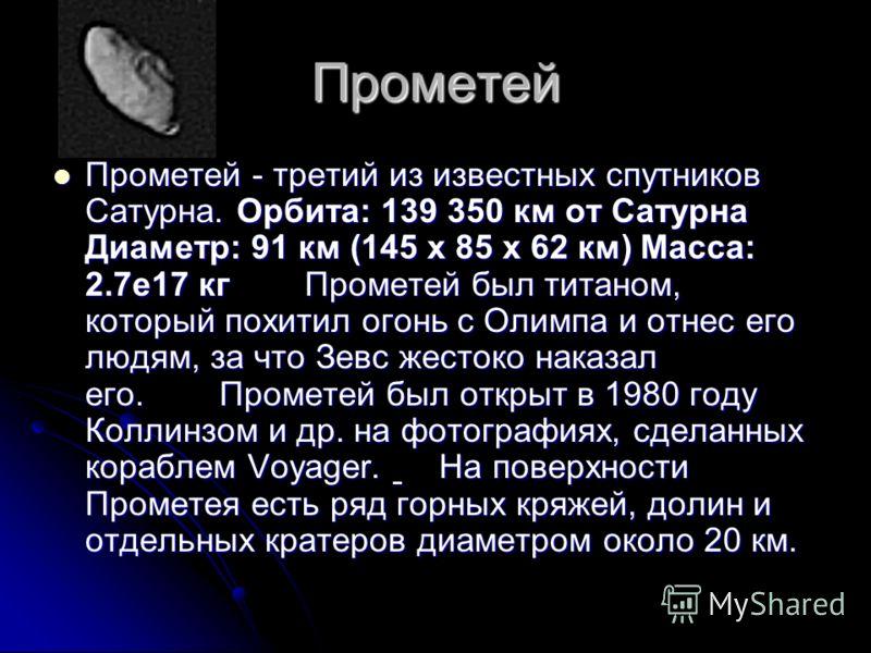 Прометей Прометей - третий из известных спутников Сатурна. Орбита: 139 350 км от Сатурна Диаметр: 91 км (145 x 85 x 62 км) Масса: 2.7е17 кг Прометей был титаном, который похитил огонь с Олимпа и отнес его людям, за что Зевс жестоко наказал его. Проме