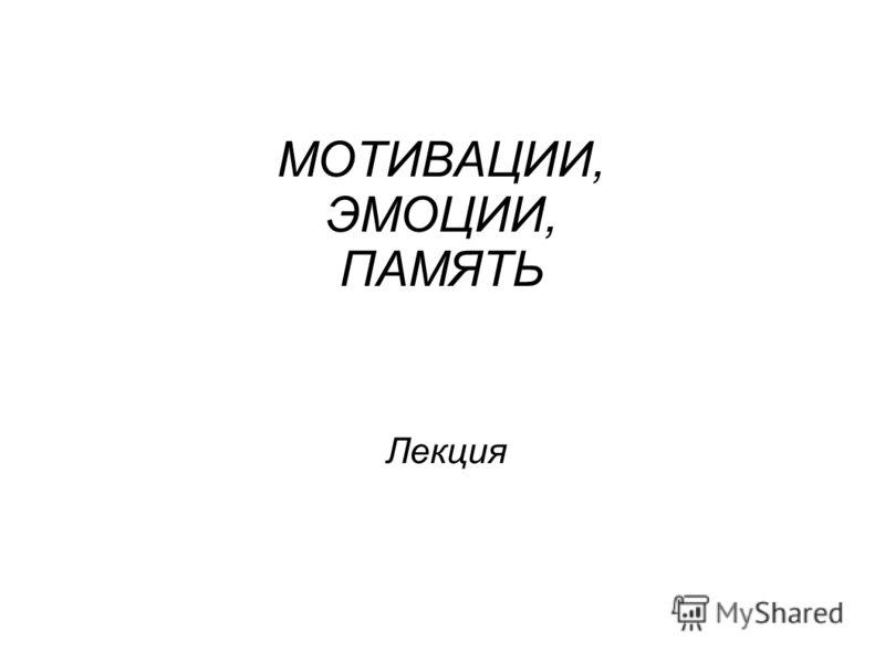 МОТИВАЦИИ, ЭМОЦИИ, ПАМЯТЬ Лекция