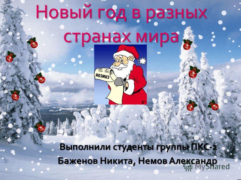 Выполнили студенты группы ПКС -2 Баженов Никита, Немов Александр Новый год в разных странах мира